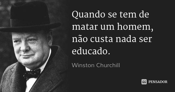 Quando se tem de matar um homem, não custa nada ser educado.... Frase de Winston Churchill.