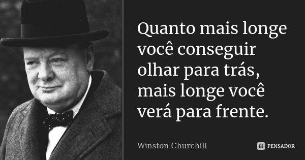 Quanto mais longe você conseguir olhar para trás, mais longe você verá para frente.... Frase de Winston Churchill.