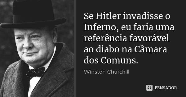 Se Hitler invadisse o Inferno, eu faria uma referência favorável ao diabo na Câmara dos Comuns.... Frase de Winston Churchill.