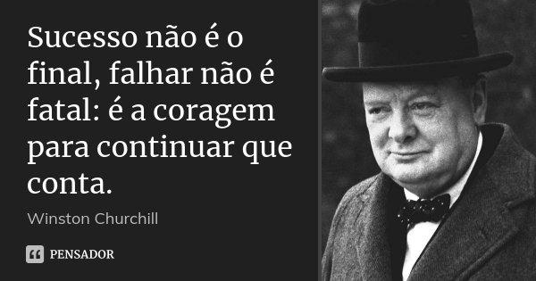 Sucesso não é o final, falhar não é fatal: é a coragem para continuar que conta.... Frase de Winston Churchill.