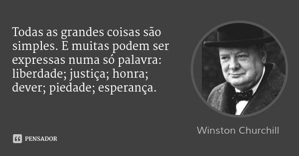 Todas as grandes coisas são simples. E muitas podem ser expressas numa só palavra: liberdade; justiça; honra; dever; piedade; esperança.... Frase de Winston Churchill.