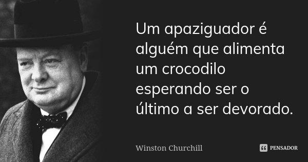 Um apaziguador é alguém que alimenta um crocodilo esperando ser o último a ser devorado.... Frase de Winston Churchill.