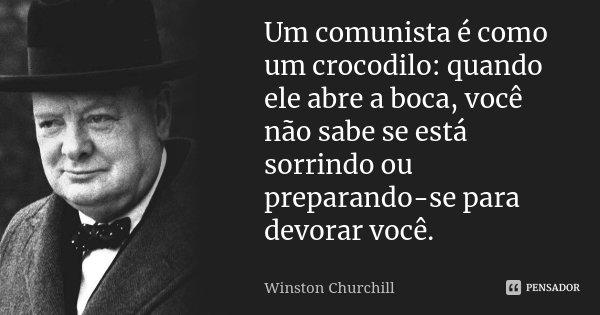 Um comunista é como um crocodilo: quando ele abre a boca, você não sabe se está sorrindo ou preparando-se para devorar você.... Frase de Winston Churchill.