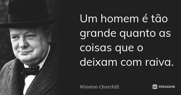 Um homem é tão grande quanto as coisas que o deixam com raiva.... Frase de Winston Churchill.