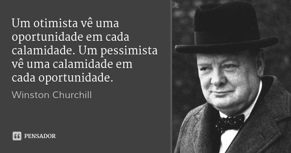 Um otimista vê uma oportunidade em cada calamidade. Um pessimista vê uma calamidade em cada oportunidade.... Frase de Winston Churchill.