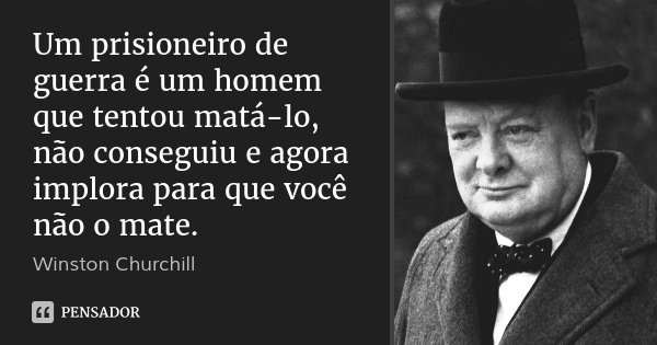 Um prisioneiro de guerra é um homem que tentou matá-lo, não conseguiu e agora implora para que você não o mate.... Frase de Winston Churchill.