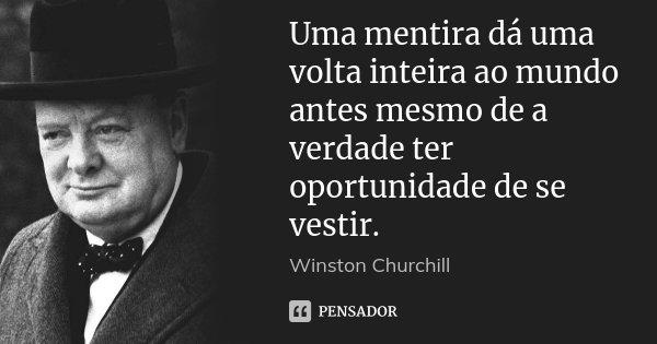 Uma mentira dá uma volta inteira ao mundo antes mesmo de a verdade ter oportunidade de se vestir.... Frase de Winston Churchill.
