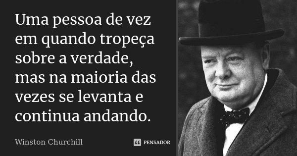 Uma pessoa de vez em quando tropeça sobre a verdade, mas na maioria das vezes se levanta e continua andando.... Frase de Winston Churchill.