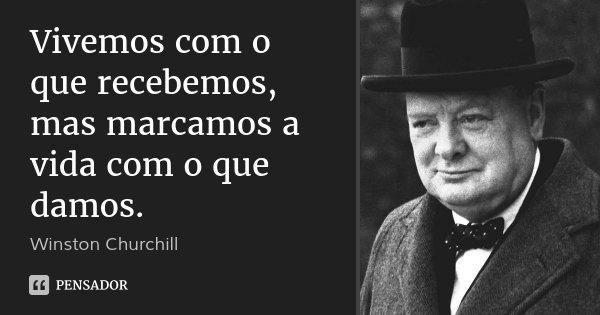Vivemos com o que recebemos, mas marcamos a vida com o que damos.... Frase de Winston Churchill.