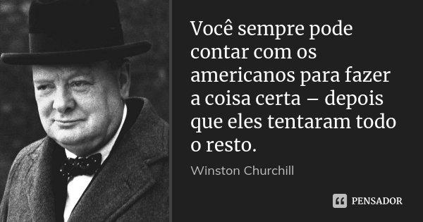 Você sempre pode contar com os americanos para fazer a coisa certa – depois que eles tentaram todo o resto.... Frase de Winston Churchill.
