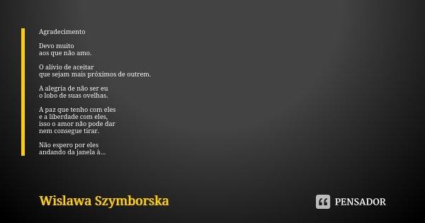 Agradecimento Devo muito aos que não amo. O alívio de aceitar que sejam mais próximos de outrem. A alegria de não ser eu o lobo de suas ovelhas. A paz que tenho... Frase de Wislawa Szymborska.