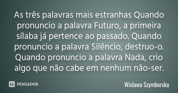 As três palavras mais estranhas Quando pronuncio a palavra Futuro, a primeira sílaba já pertence ao passado. Quando pronuncio a palavra Silêncio, destruo-o. Qua... Frase de Wislawa Szymborska.