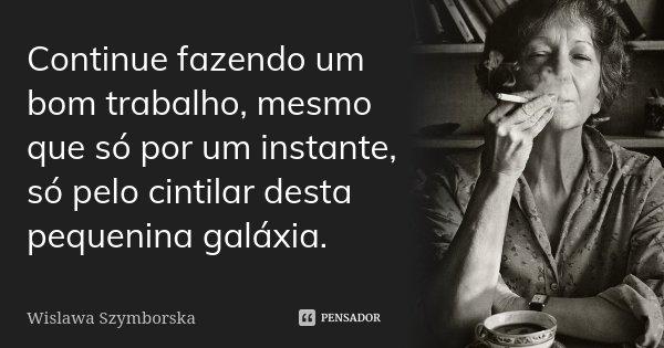 Continue fazendo um bom trabalho, mesmo que só por um instante, só pelo cintilar desta pequenina galáxia.... Frase de Wislawa Szymborska.