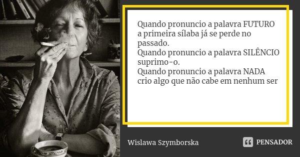 Quando pronuncio a palavra FUTURO a primeira sílaba já se perde no passado. Quando pronuncio a palavra SILÊNCIO suprimo-o. Quando pronuncio a palavra NADA crio ... Frase de Wislawa Szymborska.