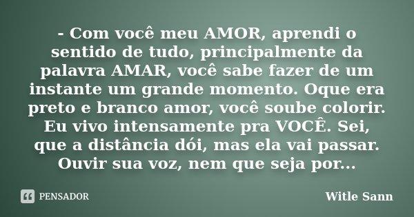 - Com você meu AMOR, aprendi o sentido de tudo, principalmente da palavra AMAR, você sabe fazer de um instante um grande momento. Oque era preto e branco amor, ... Frase de Witle Sann.