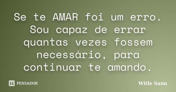 Se te AMAR foi um erro. Sou capaz de errar quantas vezes fossem necessário, para continuar te amando.... Frase de Witle Sann.