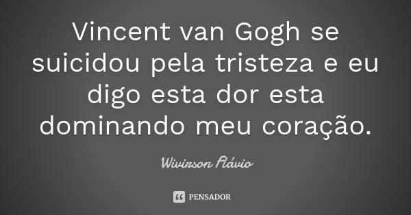 Vincent van Gogh se suicidou pela tristeza e eu digo esta dor esta dominando meu coração.... Frase de Wivirson Flávio.