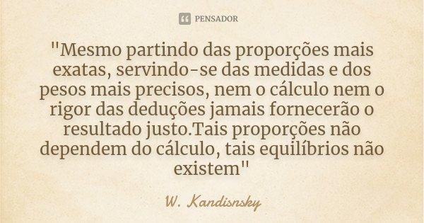 """""""Mesmo partindo das proporções mais exatas, servindo-se das medidas e dos pesos mais precisos, nem o cálculo nem o rigor das deduções jamais fornecerão o r... Frase de W. Kandisnsky."""