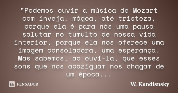 """""""Podemos ouvir a música de Mozart com inveja, mágoa, até tristeza, porque ela é para nós uma pausa salutar no tumulto de nossa vida interior, porque ela no... Frase de W. Kandisnsky."""
