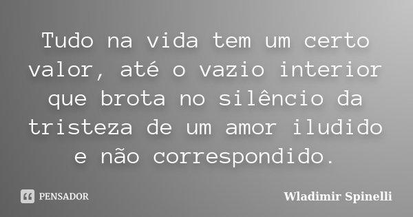 Tudo na vida tem um certo valor, Até o vazio interior que brota no silêncio da tristeza de um amor iludido e não correspondido... Frase de Wladimir Spinelli.