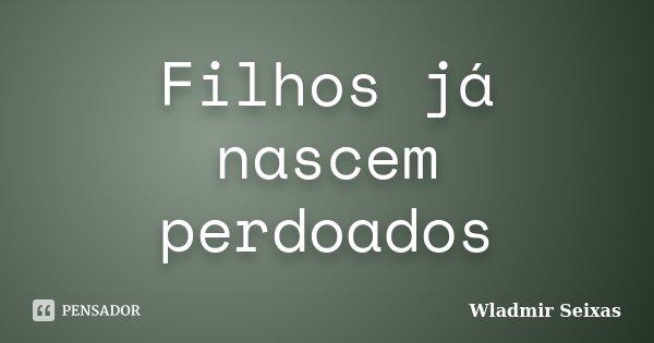 Filhos já nascem perdoados... Frase de Wladmir Seixas.