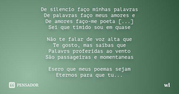 De silencio faço minhas palavras De palavras faço meus amores e De amores faço-me poeta [...] Sei que timido sou em quase Não te falar de voz alta que Te gosto,... Frase de wl.