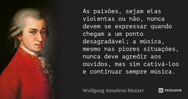 As paixões sejam elas violentas ou não, nunca devem se expressar quando chegam a um ponto desagradável; a Música, mesmo nas piores situações, nunca deve agredir... Frase de Wolfgang Amadeus Mozart.
