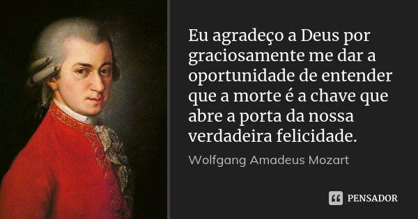 Eu agradeço a Deus por graciosamente me dar a oportunidade de entender que a morte é a chave que abre a porta da nossa verdadeira felicidade.... Frase de Wolfgang Amadeus Mozart.