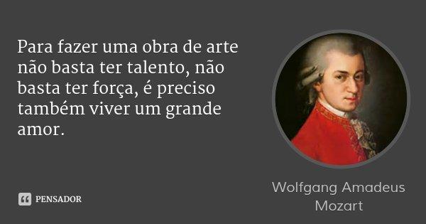Para fazer uma obra de arte não basta ter talento, não basta ter força, é preciso também viver um grande amor.... Frase de Wolfgang Amadeus Mozart.