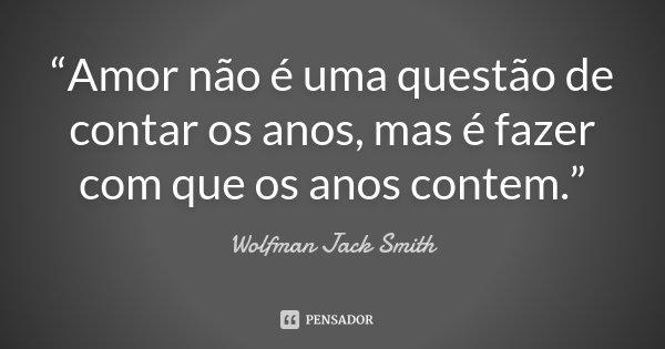 """""""Amor não é uma questão de contar os anos, mas é fazer com que os anos contem.""""... Frase de Wolfman Jack Smith."""
