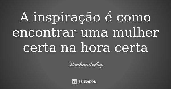 A inspiração é como encontrar uma mulher certa na hora certa... Frase de Wonhandofhy.
