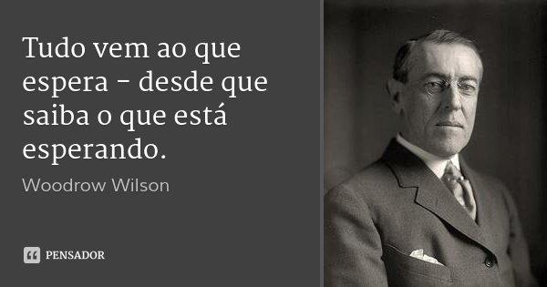 Tudo vem ao que espera - desde que saiba o que está esperando.... Frase de Woodrow Wilson.