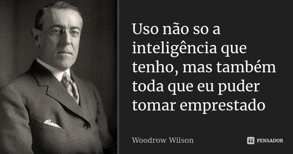 Uso não so a inteligência que tenho, mas também toda que eu puder tomar emprestado... Frase de woodrow wilson.