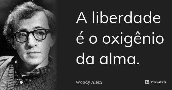 A liberdade é o oxigênio da alma... Frase de Woody Allen.