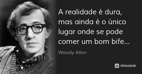 A realidade é dura, mas ainda é o único lugar onde se pode comer um bom bife...... Frase de Woody Allen.