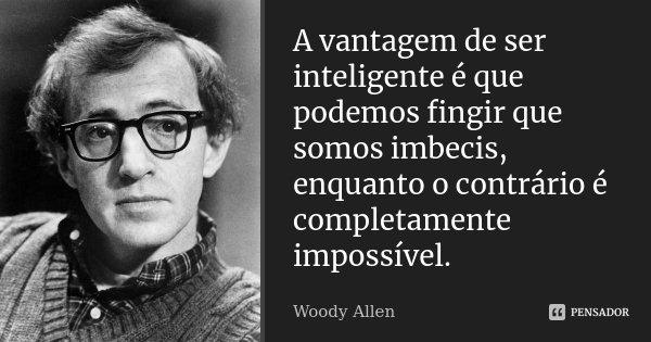A vantagem de ser inteligente é que podemos fingir que somos imbecis, enquanto o contrário é completamente impossível.... Frase de Woody Allen.