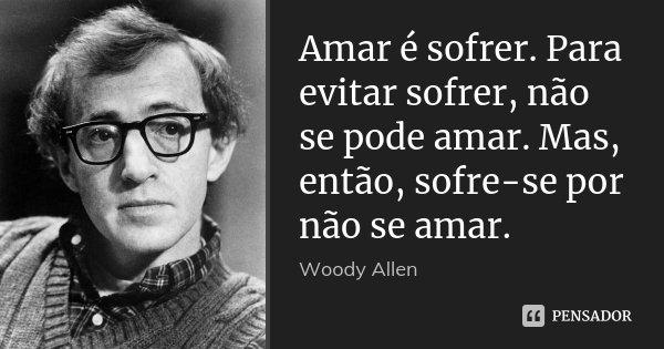 Amar é sofrer. Para evitar sofrer, não se pode amar. Mas, então, sofre-se por não se amar.... Frase de Woody Allen.
