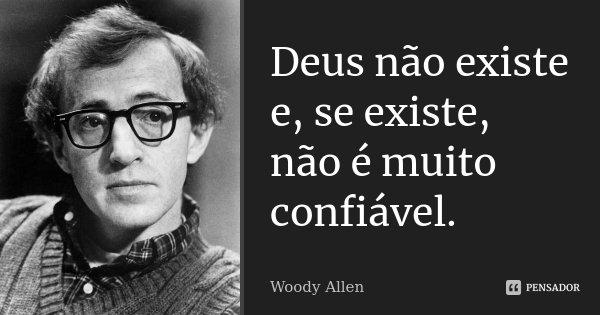 Deus não existe e, se existe, não é muito confiável.... Frase de Woody Allen.