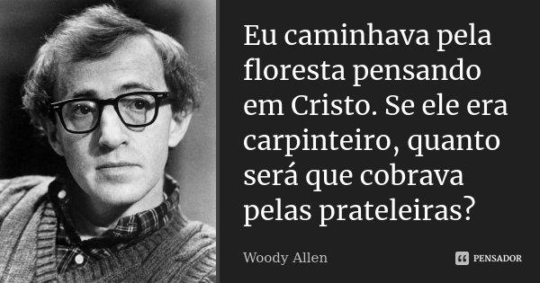 Eu caminhava pela floresta pensando em Cristo. Se ele era carpinteiro, quanto será que cobrava pelas prateleiras?... Frase de Woody Allen.