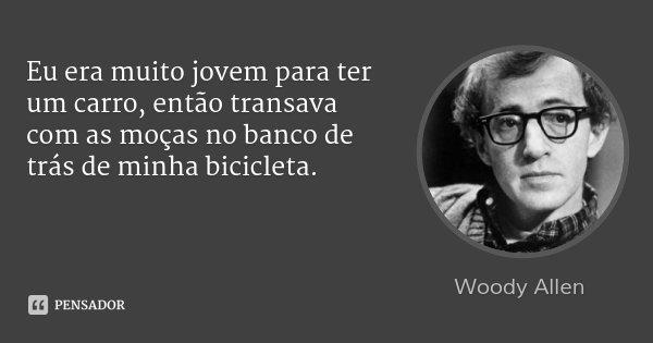 Eu era muito jovem para ter um carro, então transava com as moças no banco de trás de minha bicicleta.... Frase de Woody Allen.