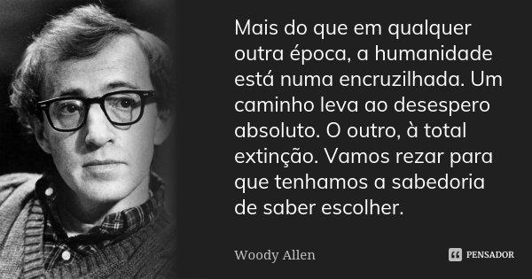 Mais do que em qualquer outra época, a humanidade está numa encruzilhada. Um caminho leva ao desespero absoluto. O outro, à total extinção. Vamos rezar para que... Frase de Woody Allen.