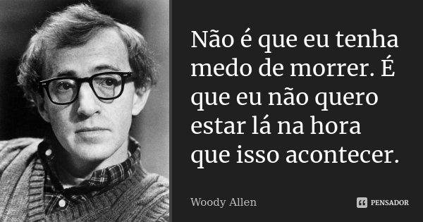 Não é que eu tenha medo de morrer. É que eu não quero estar lá na hora que isso acontecer.... Frase de Woody Allen.