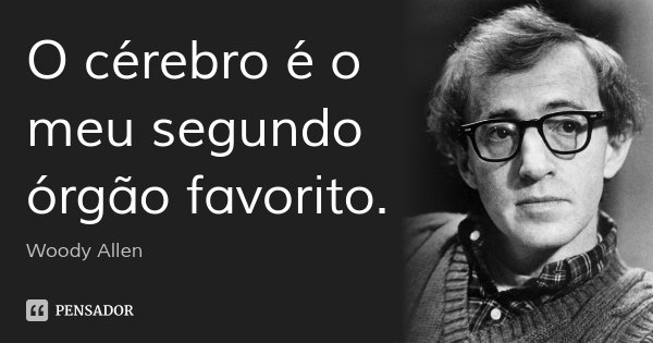 O cérebro é o meu segundo órgão favorito.... Frase de Woody Allen.