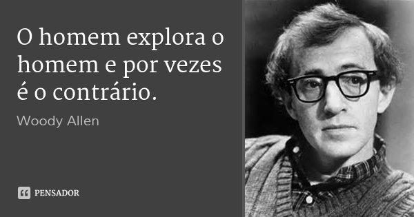 O homem explora o homem e por vezes é o contrário.... Frase de Woody Allen.