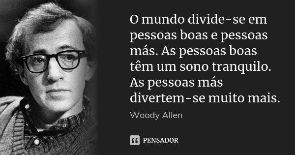 O mundo divide-se em pessoas boas e pessoas más. As pessoas boas têm um sono tranquilo. As pessoas más divertem-se muito mais.... Frase de Woody Allen.