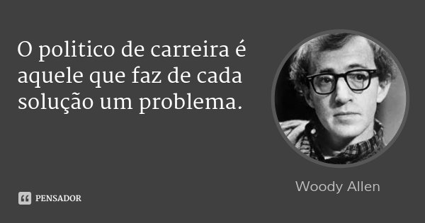 O politico de carreira é aquele que faz de cada solução um problema.... Frase de woody allen.