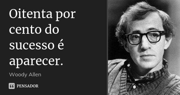 Oitenta por cento do sucesso é aparecer.... Frase de Woody Allen.