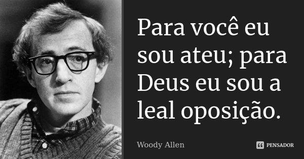 Para você eu sou ateu; para Deus eu sou a leal oposição.... Frase de Woody Allen.