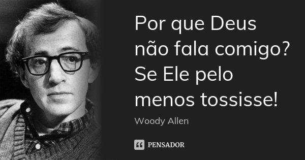 Por que Deus não fala comigo? Se Ele pelo menos tossisse!... Frase de Woody Allen.