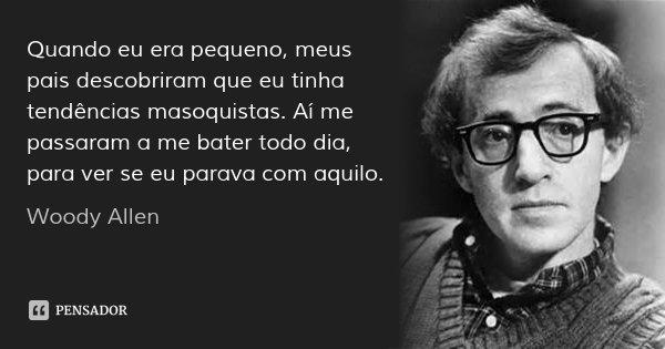 Quando eu era pequeno, meus pais descobriram que eu tinha tendências masoquistas. Aí me passaram a me bater todo dia, para ver se eu parava com aquilo.... Frase de Woody Allen.